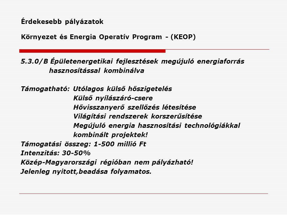 Érdekesebb pályázatok Környezet és Energia Operatív Program - (KEOP) 5.3.0/B Épületenergetikai fejlesztések megújuló energiaforrás hasznosítással kombinálva Támogatható: Utólagos külső hőszigetelés Külső nyílászáró-csere Hővisszanyerő szellőzés létesítése Világítási rendszerek korszerűsítése Megújuló energia hasznosítási technológiákkal kombinált projektek.