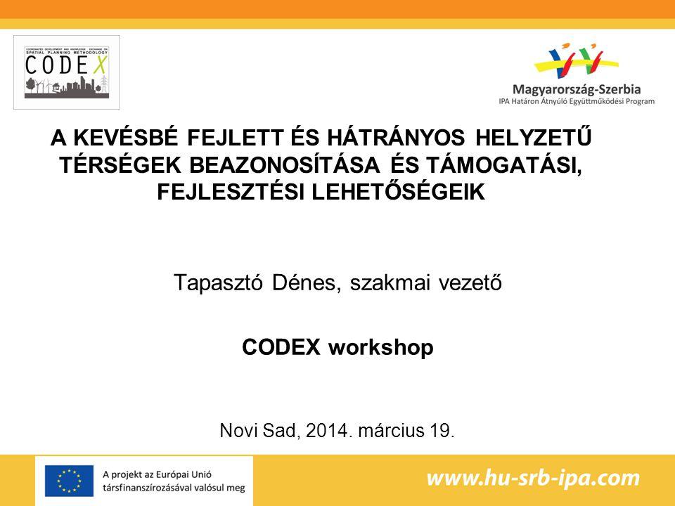 A KEVÉSBÉ FEJLETT ÉS HÁTRÁNYOS HELYZETŰ TÉRSÉGEK BEAZONOSÍTÁSA ÉS TÁMOGATÁSI, FEJLESZTÉSI LEHETŐSÉGEIK Tapasztó Dénes, szakmai vezető CODEX workshop Novi Sad, 2014.