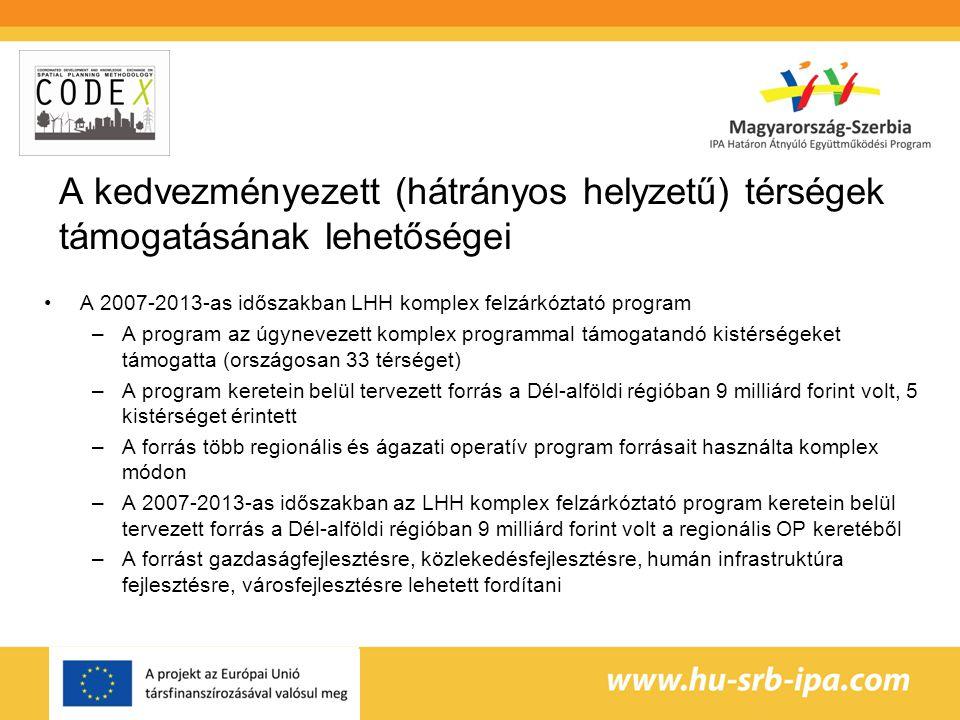 A kedvezményezett (hátrányos helyzetű) térségek támogatásának lehetőségei •A 2007-2013-as időszakban LHH komplex felzárkóztató program –A program az úgynevezett komplex programmal támogatandó kistérségeket támogatta (országosan 33 térséget) –A program keretein belül tervezett forrás a Dél-alföldi régióban 9 milliárd forint volt, 5 kistérséget érintett –A forrás több regionális és ágazati operatív program forrásait használta komplex módon –A 2007-2013-as időszakban az LHH komplex felzárkóztató program keretein belül tervezett forrás a Dél-alföldi régióban 9 milliárd forint volt a regionális OP keretéből –A forrást gazdaságfejlesztésre, közlekedésfejlesztésre, humán infrastruktúra fejlesztésre, városfejlesztésre lehetett fordítani