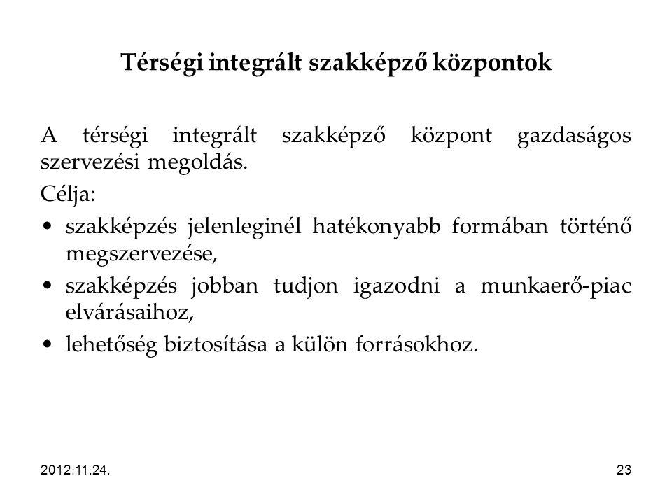 2012.11.24.23 Térségi integrált szakképző központok A térségi integrált szakképző központ gazdaságos szervezési megoldás. Célja: •szakképzés jelenlegi