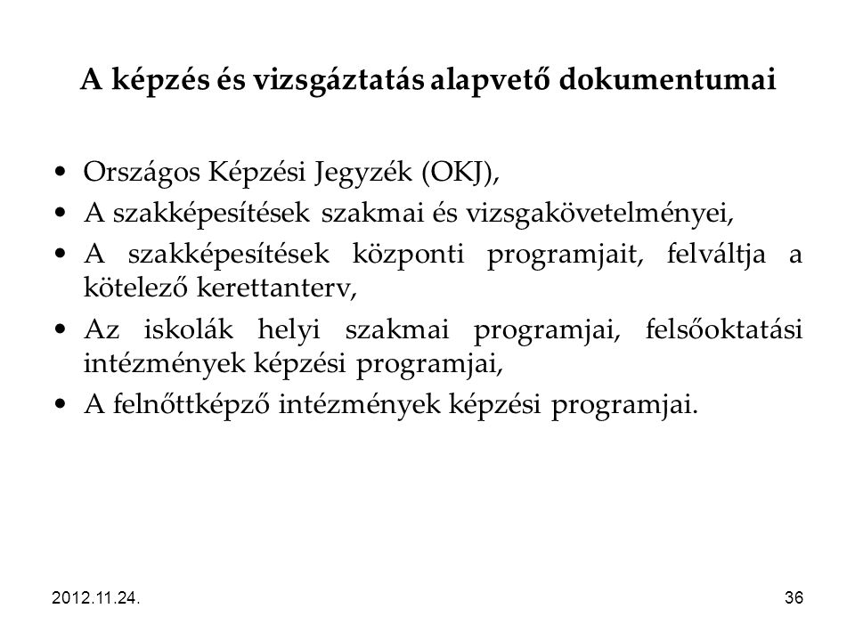 2012.11.24.36 A képzés és vizsgáztatás alapvető dokumentumai •Országos Képzési Jegyzék (OKJ), •A szakképesítések szakmai és vizsgakövetelményei, •A sz