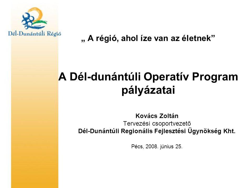 """"""" A régió, ahol íze van az életnek A Dél-dunántúli Operatív Program pályázatai Kovács Zoltán Tervezési csoportvezető Dél-Dunántúli Regionális Fejlesztési Ügynökség Kht."""