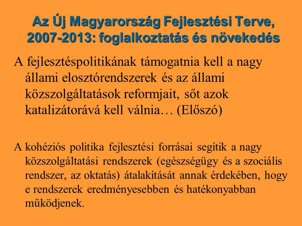 Az Új Magyarország Fejlesztési Terve, 2007-2013: foglalkoztatás és növekedés A fejlesztéspolitikának támogatnia kell a nagy állami elosztórendszerek és az állami közszolgáltatások reformjait, sőt azok katalizátorává kell válnia… (Előszó) A kohéziós politika fejlesztési forrásai segítik a nagy közszolgáltatási rendszerek (egészségügy és a szociális rendszer, az oktatás) átalakítását annak érdekében, hogy e rendszerek eredményesebben és hatékonyabban működjenek.
