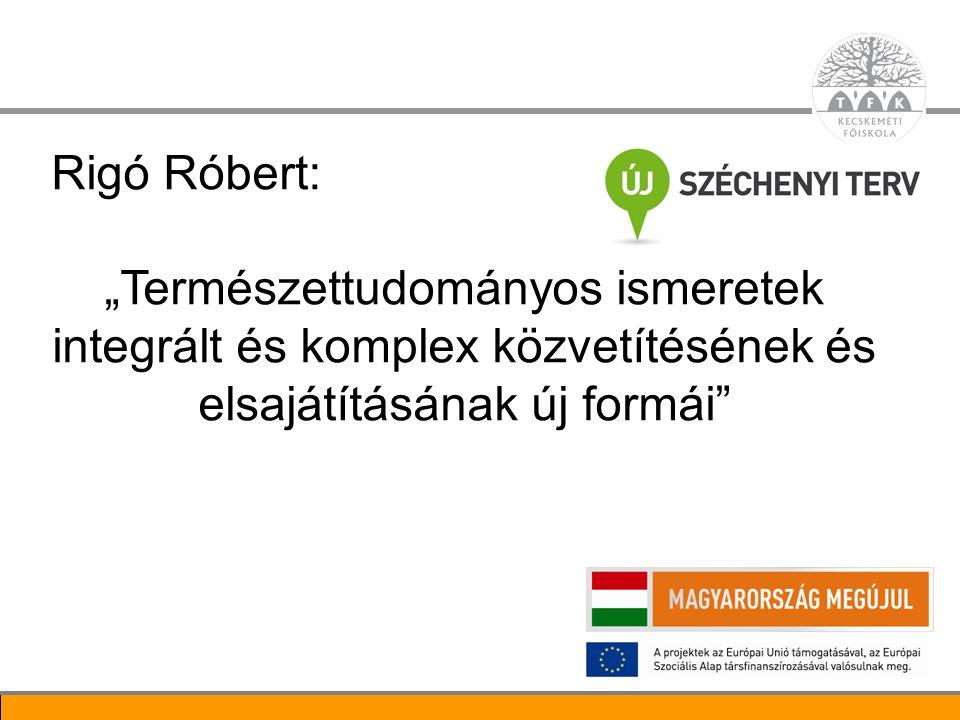 """2 Rigó Róbert: """"Természettudományos ismeretek integrált és komplex közvetítésének és elsajátításának új formái"""""""