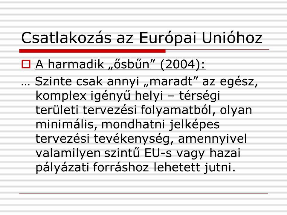 """Csatlakozás az Európai Unióhoz  A harmadik """"ősbűn (2004): … Szinte csak annyi """"maradt az egész, komplex igényű helyi – térségi területi tervezési folyamatból, olyan minimális, mondhatni jelképes tervezési tevékenység, amennyivel valamilyen szintű EU-s vagy hazai pályázati forráshoz lehetett jutni."""
