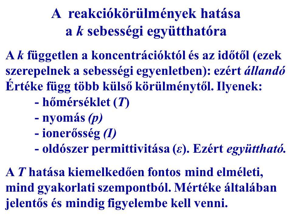 A reakciókörülmények hatása a k sebességi együtthatóra A k független a koncentrációktól és az időtől (ezek szerepelnek a sebességi egyenletben): ezért