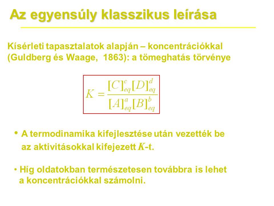 Az egyensúly klasszikus leírása Kísérleti tapasztalatok alapján – koncentrációkkal (Guldberg és Waage, 1863): a tömeghatás törvénye • A termodinamika