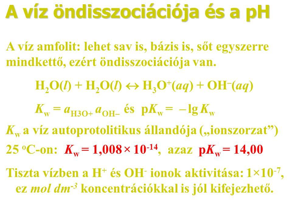 A víz öndisszociációja és a pH A víz amfolit: lehet sav is, bázis is, sőt egyszerre mindkettő, ezért öndisszociációja van. H 2 O(l) + H 2 O(l)  H 3 O