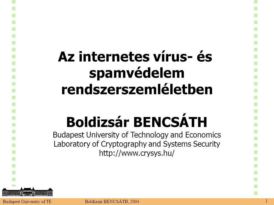 Budapest University of TE Boldizsár BENCSÁTH, 2004 1 Az internetes vírus- és spamvédelem rendszerszemléletben Boldizsár BENCSÁTH Budapest University of Technology and Economics Laboratory of Cryptography and Systems Security http://www.crysys.hu/