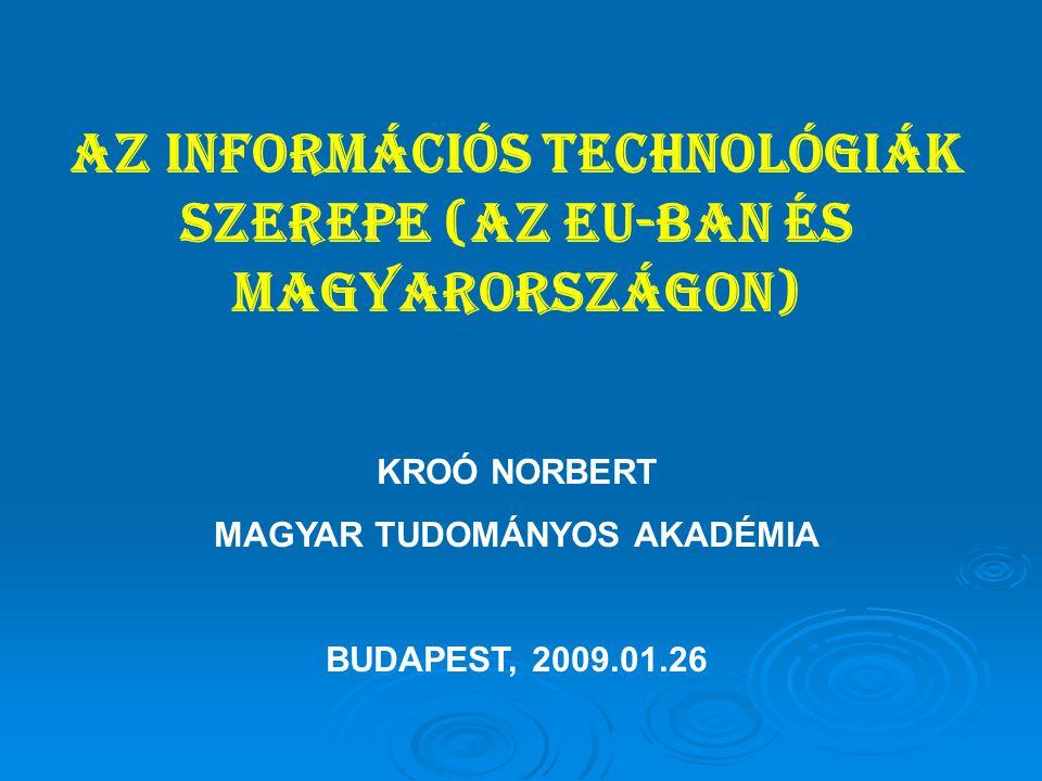 AZ INFORMÁCIÓS TECHNOLÓGIÁK SZEREPE (AZ EU-BAN ÉS MAGYARORSZÁGON) KROÓ NORBERT MAGYAR TUDOMÁNYOS AKADÉMIA BUDAPEST, 2009.01.26
