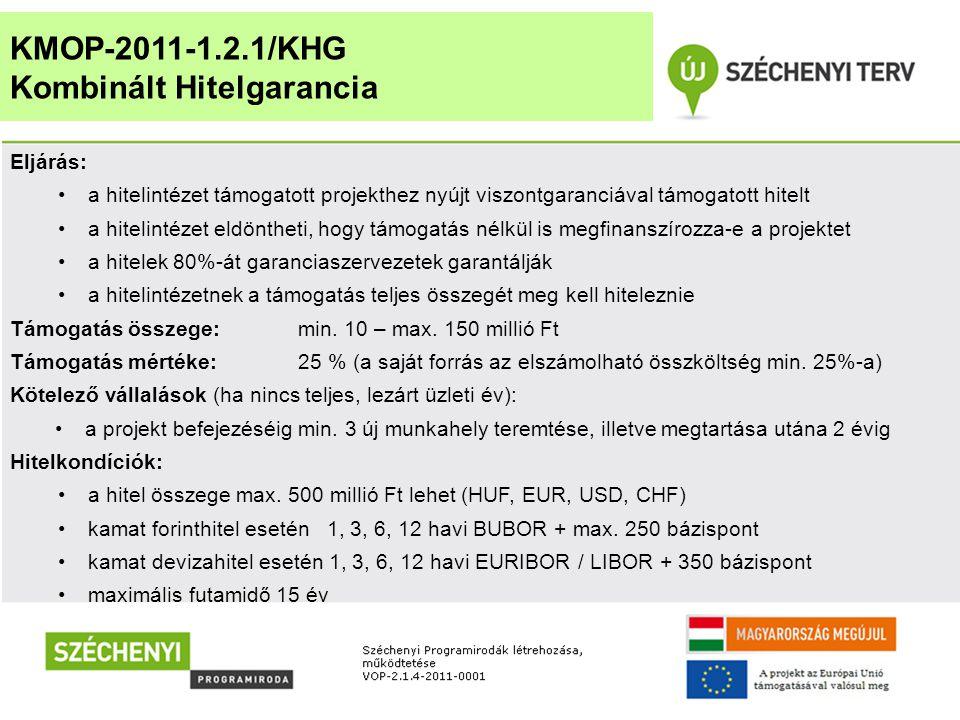 KMOP-2011-1.2.1/KHG Kombinált Hitelgarancia Eljárás: •a hitelintézet támogatott projekthez nyújt viszontgaranciával támogatott hitelt •a hitelintézet eldöntheti, hogy támogatás nélkül is megfinanszírozza-e a projektet •a hitelek 80%-át garanciaszervezetek garantálják •a hitelintézetnek a támogatás teljes összegét meg kell hiteleznie Támogatás összege: min.
