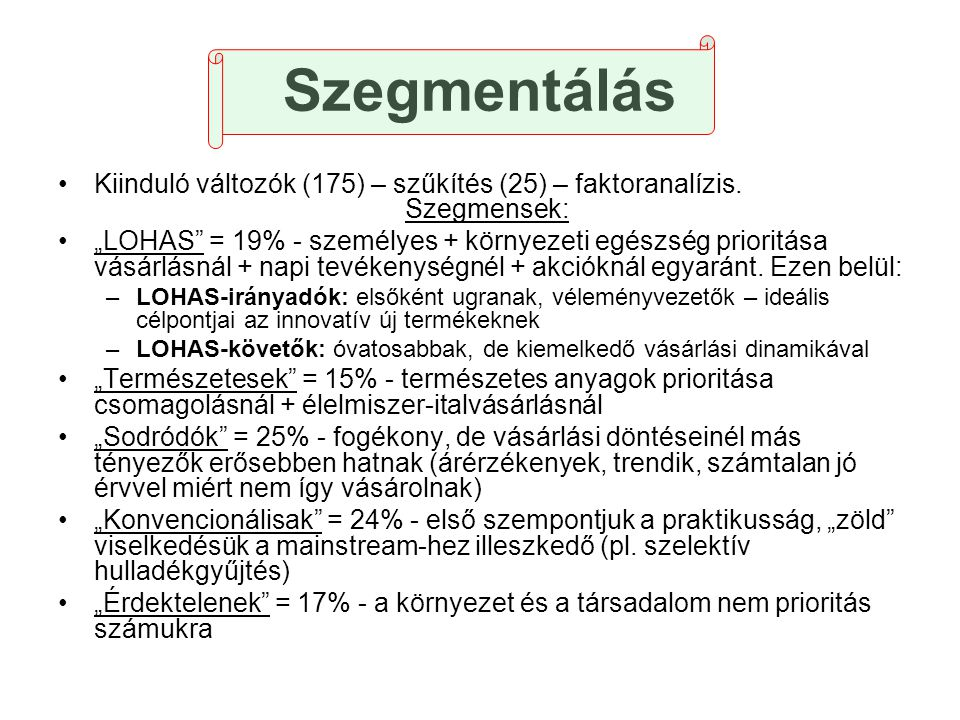 """Szegmentálás •Kiinduló változók (175) – szűkítés (25) – faktoranalízis. Szegmensek: •""""LOHAS"""" = 19% - személyes + környezeti egészség prioritása vásárl"""