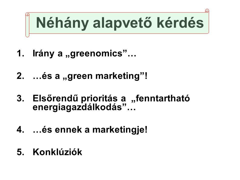 """Néhány alapvető kérdés 1.Irány a """"greenomics""""… 2.…és a """"green marketing""""! 3.Elsőrendű prioritás a """"fenntartható energiagazdálkodás""""… 4.…és ennek a mar"""