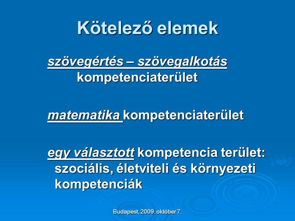 Budapest, 2009. október 7. Kötelező elemek szövegértés – szövegalkotás kompetenciaterület matematika kompetenciaterület egy választott kompetencia ter