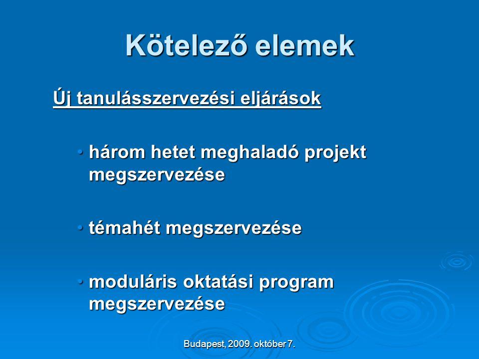 Budapest, 2009. október 7. Kötelező elemek Új tanulásszervezési eljárások •három hetet meghaladó projekt megszervezése •témahét megszervezése •modulár