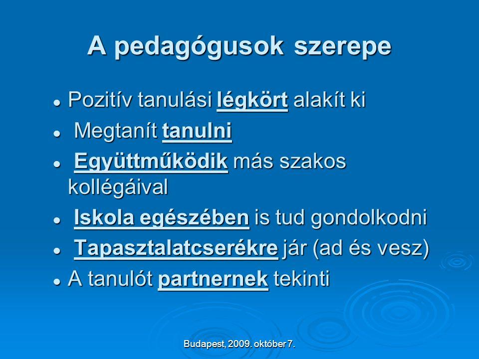 Budapest, 2009. október 7. A pedagógusok szerepe  Pozitív tanulási légkört alakít ki  Megtanít tanulni  Együttműködik más szakos kollégáival  Isko