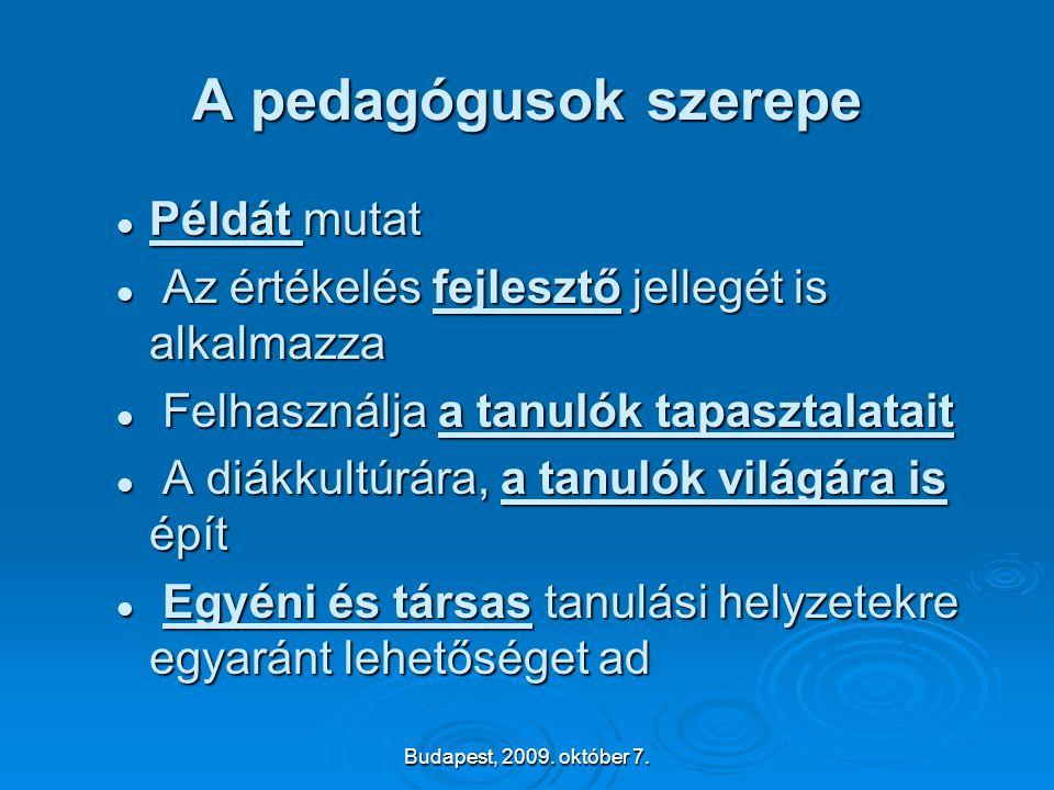 Budapest, 2009. október 7. A pedagógusok szerepe  Példát mutat  Az értékelés fejlesztő jellegét is alkalmazza  Felhasználja a tanulók tapasztalatai