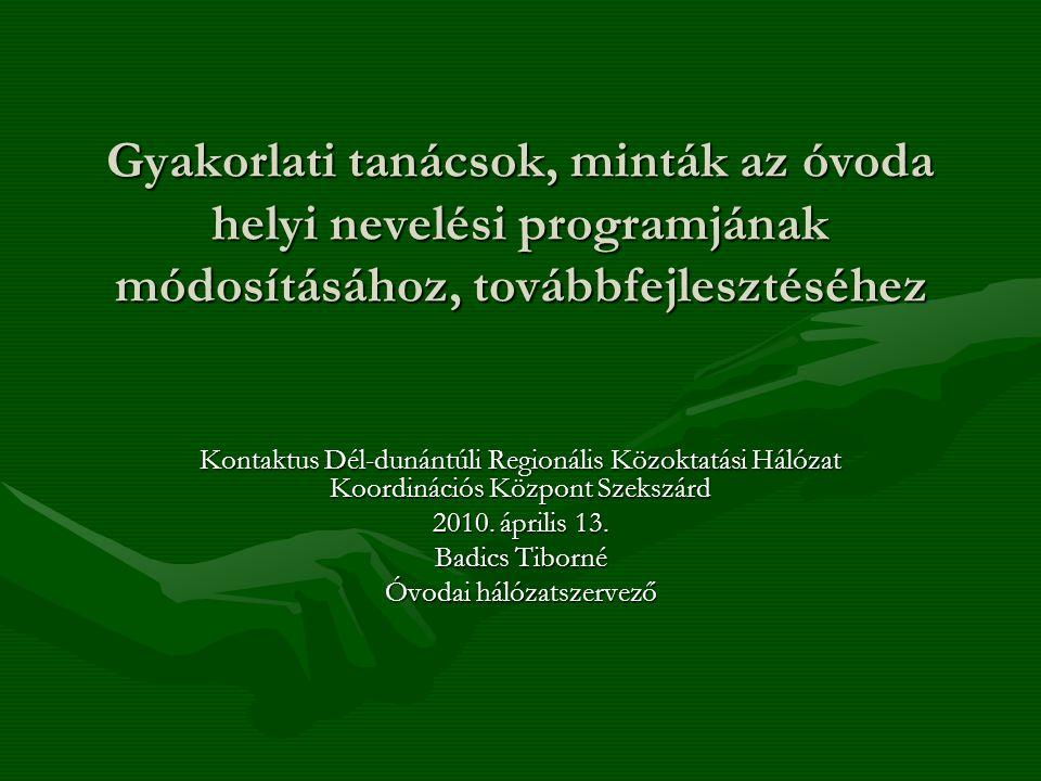 Gyakorlati tanácsok, minták az óvoda helyi nevelési programjának módosításához, továbbfejlesztéséhez Kontaktus Dél-dunántúli Regionális Közoktatási Hálózat Koordinációs Központ Szekszárd 2010.
