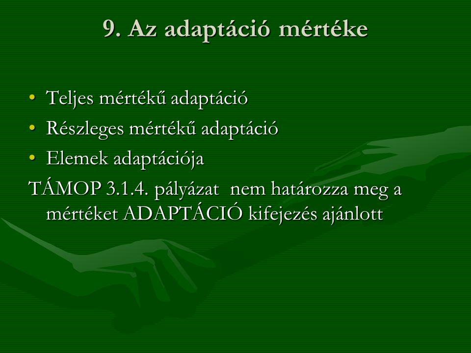 9. Az adaptáció mértéke •Teljes mértékű adaptáció •Részleges mértékű adaptáció •Elemek adaptációja TÁMOP 3.1.4. pályázat nem határozza meg a mértéket