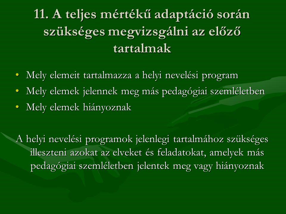 11. A teljes mértékű adaptáció során szükséges megvizsgálni az előző tartalmak •Mely elemeit tartalmazza a helyi nevelési program •Mely elemek jelenne