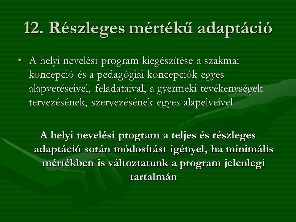 12. Részleges mértékű adaptáció •A helyi nevelési program kiegészítése a szakmai koncepció és a pedagógiai koncepciók egyes alapvetéseivel, feladataiv