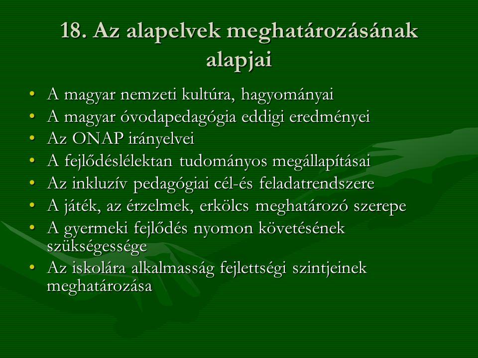 18. Az alapelvek meghatározásának alapjai •A magyar nemzeti kultúra, hagyományai •A magyar óvodapedagógia eddigi eredményei •Az ONAP irányelvei •A fej