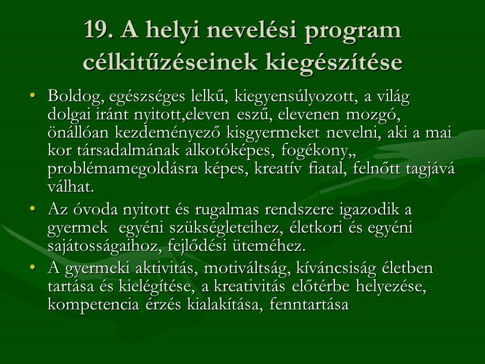 19. A helyi nevelési program célkitűzéseinek kiegészítése •Boldog, egészséges lelkű, kiegyensúlyozott, a világ dolgai iránt nyitott,eleven eszű, eleve