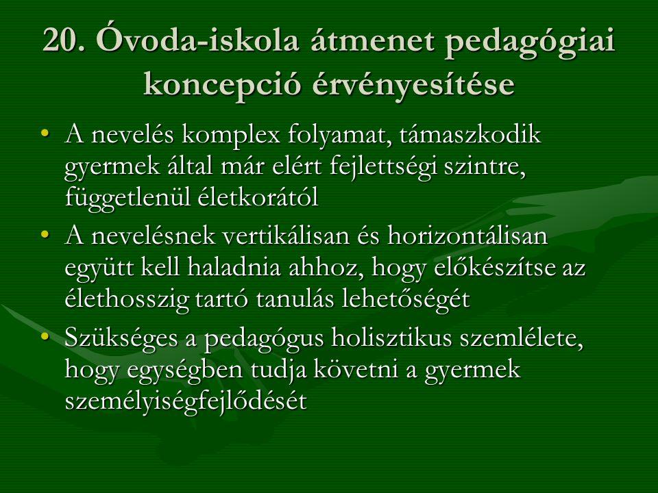 20. Óvoda-iskola átmenet pedagógiai koncepció érvényesítése •A nevelés komplex folyamat, támaszkodik gyermek által már elért fejlettségi szintre, függ