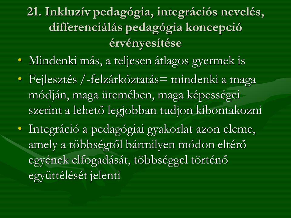 21. Inkluzív pedagógia, integrációs nevelés, differenciálás pedagógia koncepció érvényesítése •Mindenki más, a teljesen átlagos gyermek is •Fejlesztés