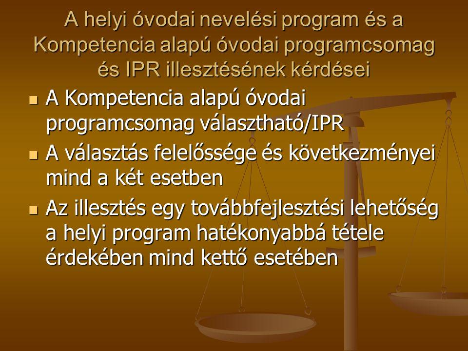 A helyi óvodai nevelési program és a Kompetencia alapú óvodai programcsomag és IPR illesztésének kérdései  A Kompetencia alapú óvodai programcsomag választható/IPR  A választás felelőssége és következményei mind a két esetben  Az illesztés egy továbbfejlesztési lehetőség a helyi program hatékonyabbá tétele érdekében mind kettő esetében