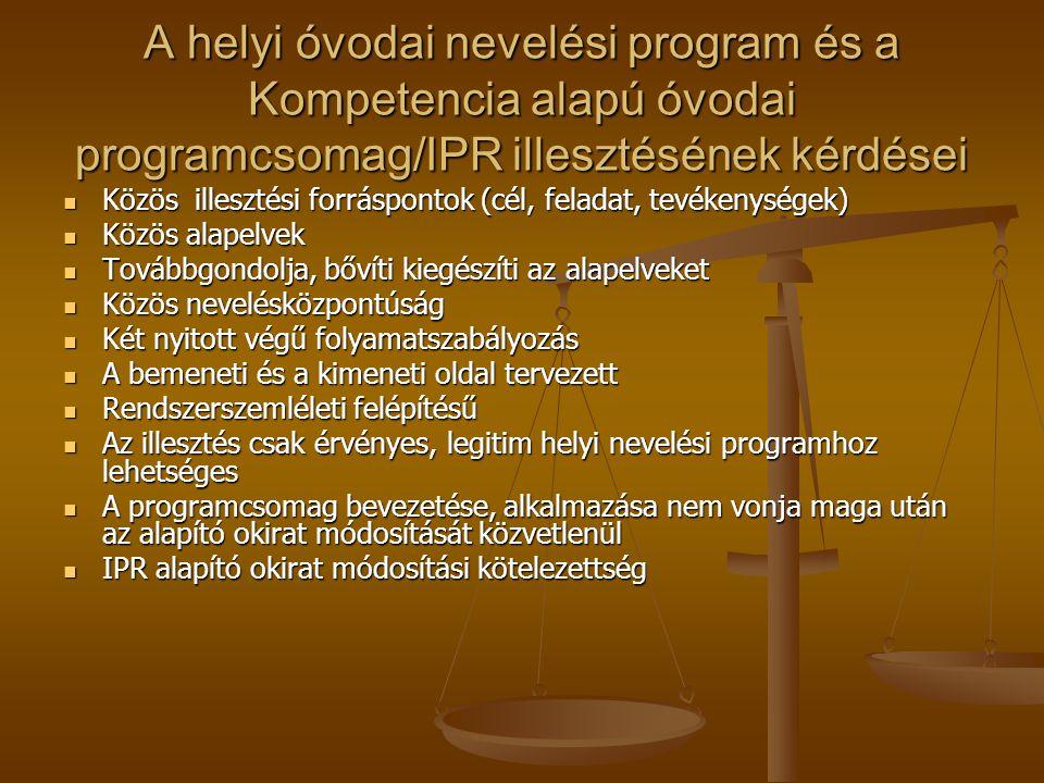 A helyi óvodai nevelési program és a Kompetencia alapú óvodai programcsomag/IPR illesztésének kérdései  Közös illesztési forráspontok (cél, feladat, tevékenységek)  Közös alapelvek  Továbbgondolja, bővíti kiegészíti az alapelveket  Közös nevelésközpontúság  Két nyitott végű folyamatszabályozás  A bemeneti és a kimeneti oldal tervezett  Rendszerszemléleti felépítésű  Az illesztés csak érvényes, legitim helyi nevelési programhoz lehetséges  A programcsomag bevezetése, alkalmazása nem vonja maga után az alapító okirat módosítását közvetlenül  IPR alapító okirat módosítási kötelezettség