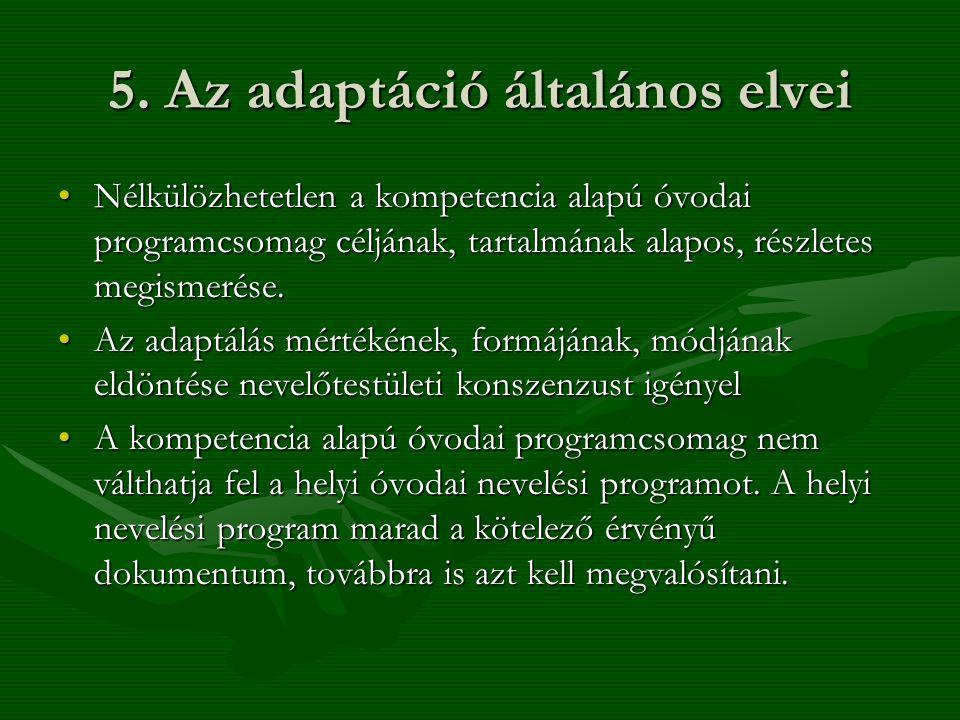 5. Az adaptáció általános elvei •Nélkülözhetetlen a kompetencia alapú óvodai programcsomag céljának, tartalmának alapos, részletes megismerése. •Az ad