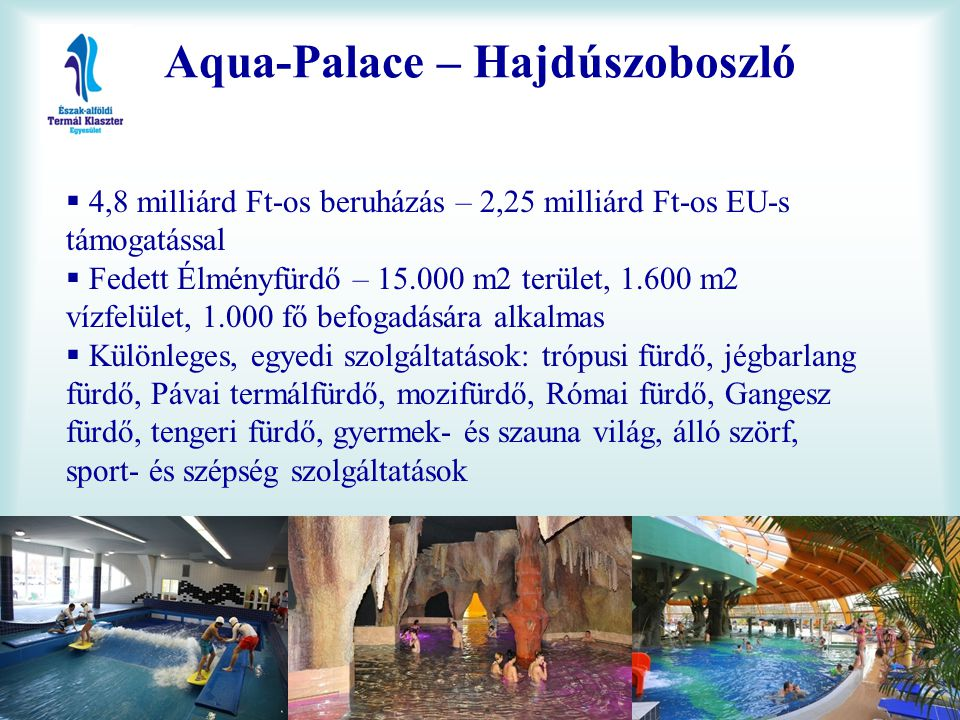Aqua-Palace – Hajdúszoboszló  4,8 milliárd Ft-os beruházás – 2,25 milliárd Ft-os EU-s támogatással  Fedett Élményfürdő – 15.000 m2 terület, 1.600 m2