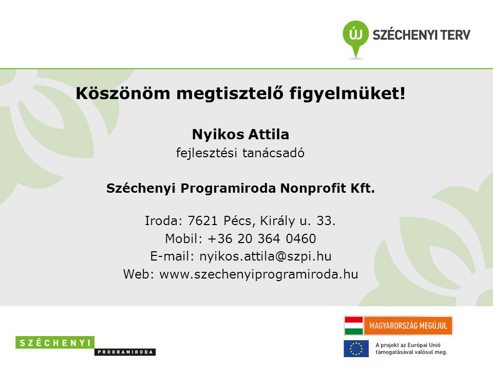 Köszönöm megtisztelő figyelmüket! Nyikos Attila fejlesztési tanácsadó Széchenyi Programiroda Nonprofit Kft. Iroda: 7621 Pécs, Király u. 33. Mobil: +36