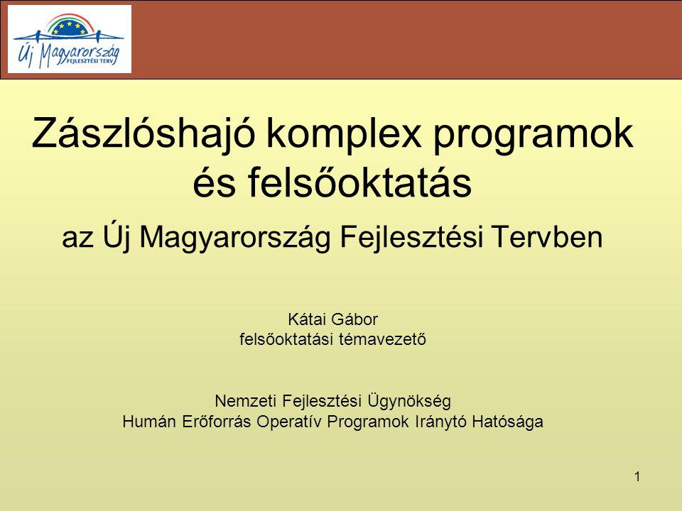 1 Zászlóshajó komplex programok és felsőoktatás az Új Magyarország Fejlesztési Tervben Kátai Gábor felsőoktatási témavezető Nemzeti Fejlesztési Ügynökség Humán Erőforrás Operatív Programok Iránytó Hatósága