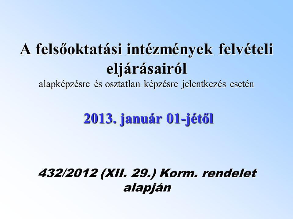 A felsőoktatási intézmények felvételi eljárásairól alapképzésre és osztatlan képzésre jelentkezés esetén 2013. január 01-jétől 432/2012 (XII. 29.) Kor