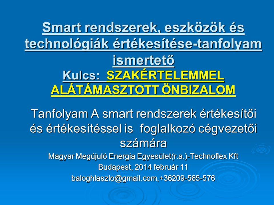 Smart rendszerek, eszközök és technológiák értékesítése-tanfolyam ismertető Kulcs: SZAKÉRTELEMMEL ALÁTÁMASZTOTT ÖNBIZALOM Tanfolyam A smart rendszerek értékesítői és értékesítéssel is foglalkozó cégvezetői számára Magyar Megújuló Energia Egyesület(r.a.)-Technoflex Kft Budapest, 2014 február 11 baloghlaszlo@gmail.com,+36209-565-576
