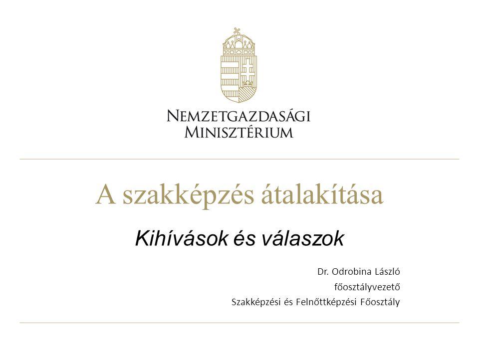 A szakképzés átalakítása Kihívások és válaszok Dr. Odrobina László főosztályvezető Szakképzési és Felnőttképzési Főosztály