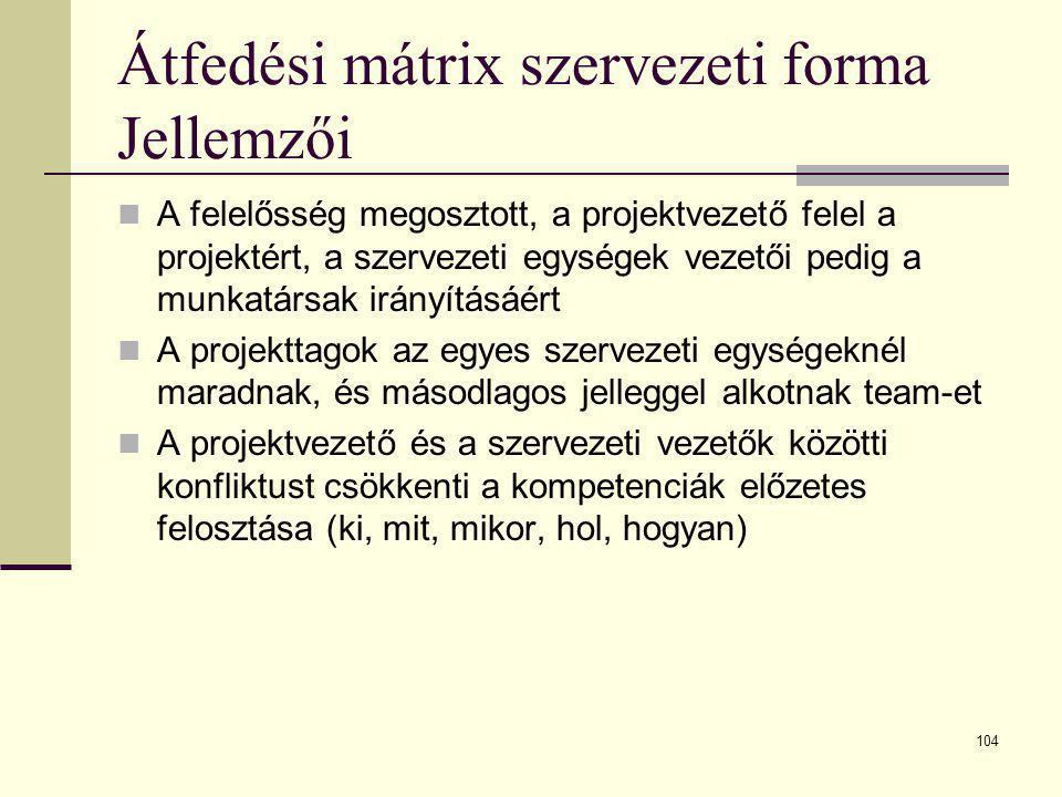 104 Átfedési mátrix szervezeti forma Jellemzői  A felelősség megosztott, a projektvezető felel a projektért, a szervezeti egységek vezetői pedig a mu