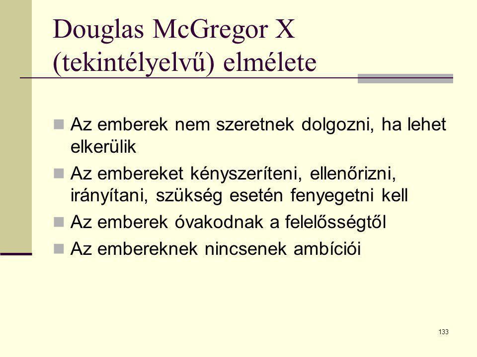 133 Douglas McGregor X (tekintélyelvű) elmélete  Az emberek nem szeretnek dolgozni, ha lehet elkerülik  Az embereket kényszeríteni, ellenőrizni, irá