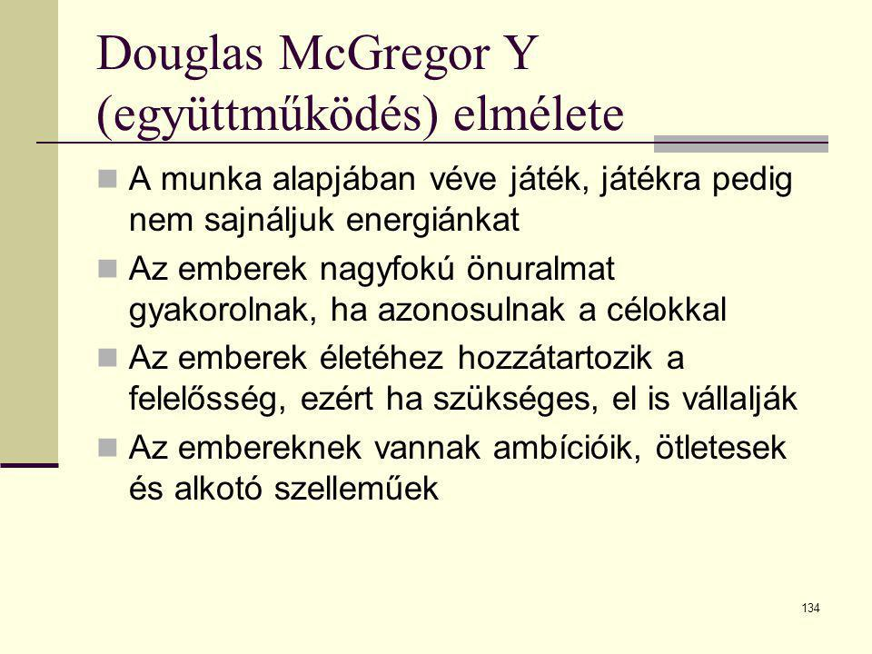134 Douglas McGregor Y (együttműködés) elmélete  A munka alapjában véve játék, játékra pedig nem sajnáljuk energiánkat  Az emberek nagyfokú önuralma