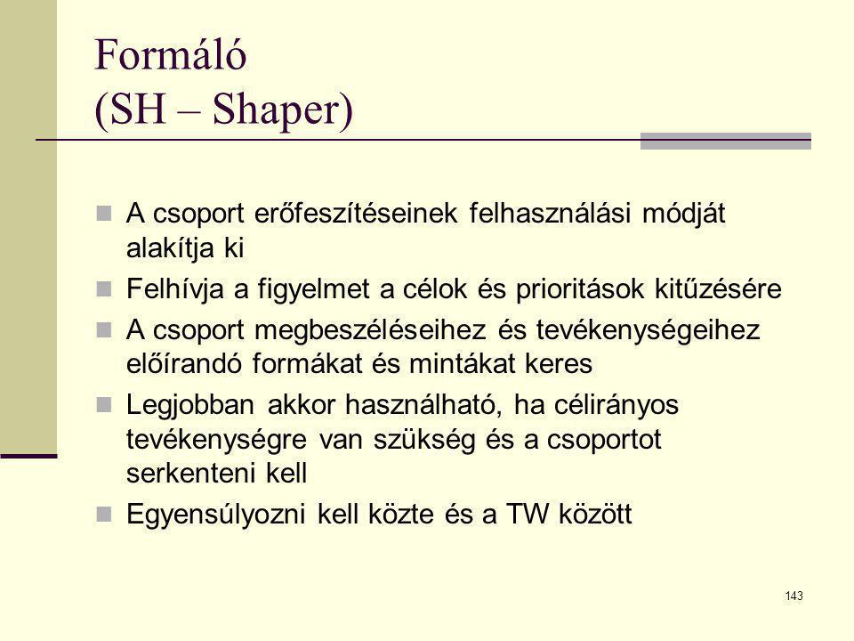 143 Formáló (SH – Shaper)  A csoport erőfeszítéseinek felhasználási módját alakítja ki  Felhívja a figyelmet a célok és prioritások kitűzésére  A c