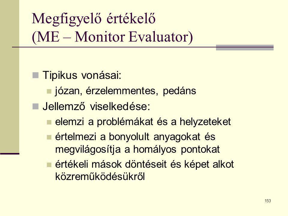 153 Megfigyelő értékelő (ME – Monitor Evaluator)  Tipikus vonásai:  józan, érzelemmentes, pedáns  Jellemző viselkedése:  elemzi a problémákat és a