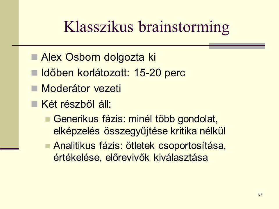 67 Klasszikus brainstorming  Alex Osborn dolgozta ki  Időben korlátozott: 15-20 perc  Moderátor vezeti  Két részből áll:  Generikus fázis: minél