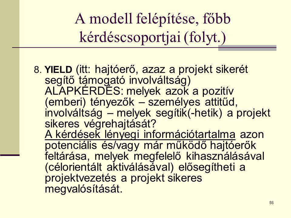 86 A modell felépítése, főbb kérdéscsoportjai (folyt.) 8. YIELD (itt: hajtóerő, azaz a projekt sikerét segítő támogató involváltság) ALAPKÉRDÉS: melye