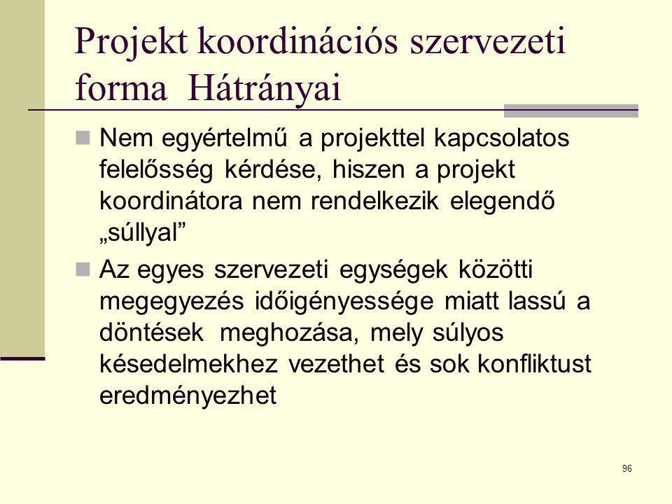 96 Projekt koordinációs szervezeti forma Hátrányai  Nem egyértelmű a projekttel kapcsolatos felelősség kérdése, hiszen a projekt koordinátora nem ren