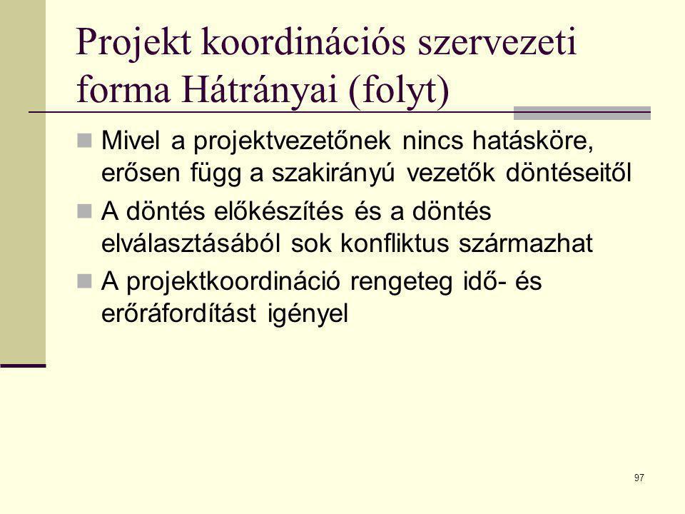 97 Projekt koordinációs szervezeti forma Hátrányai (folyt)  Mivel a projektvezetőnek nincs hatásköre, erősen függ a szakirányú vezetők döntéseitől 
