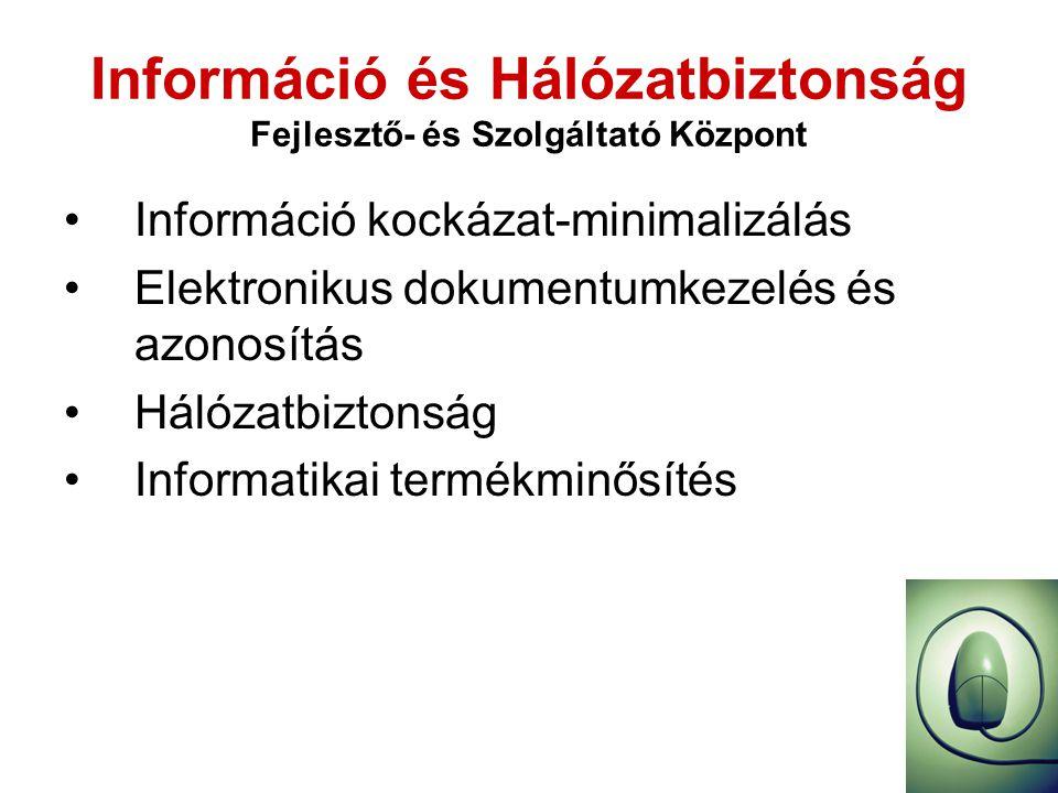 Információ és Hálózatbiztonság Fejlesztő- és Szolgáltató Központ •Információ kockázat-minimalizálás •Elektronikus dokumentumkezelés és azonosítás •Hálózatbiztonság •Informatikai termékminősítés