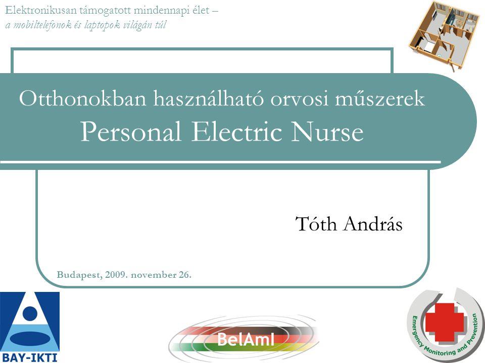 Otthonokban használható orvosi műszerek Personal Electric Nurse Tóth András Budapest, 2009. november 26. Elektronikusan támogatott mindennapi élet – a