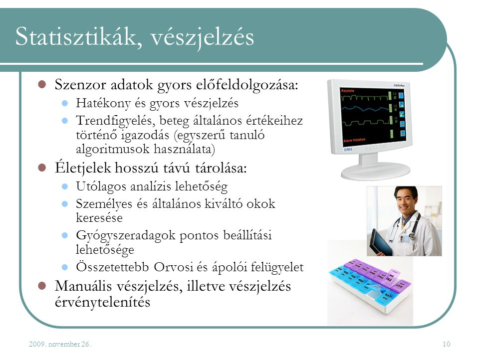 2009. november 26.10 Statisztikák, vészjelzés  Szenzor adatok gyors előfeldolgozása:  Hatékony és gyors vészjelzés  Trendfigyelés, beteg általános